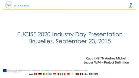 EUCISE 2020 EUCISE 2020 has received funding from the European Union's seventh framework programme under grant agreement no: 608385 Participating Countries: