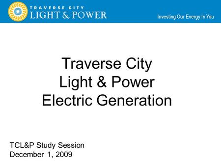 Investing Our Energy In You Traverse City Light & Power Electric Generation TCL&P Study Session December 1, 2009.