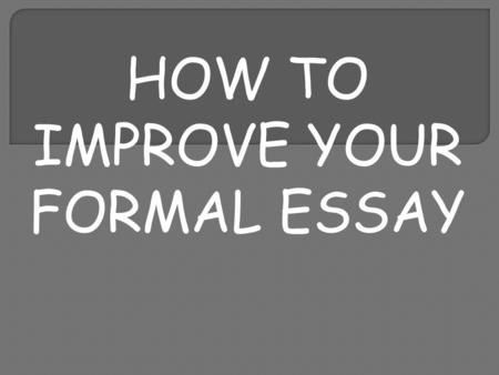 HOW TO IMPROVE YOUR FORMAL ESSAY. WHY SHOULD YOU PLAN AN ESSAY? It helps you to remember details. You can organise your thoughts and work out what is.