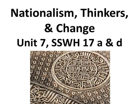 Nationalism, Thinkers, & Change Unit 7, SSWH 17 a & d.