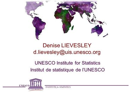 UNESCO INSTITUTE for STATISTICS Denise LIEVESLEY UNESCO Institute for Statistics Institut de statistique de l'UNESCO.