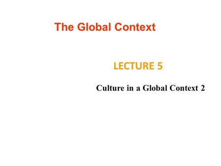 The Global Context LECTURE 5 Culture in a Global Context 2.