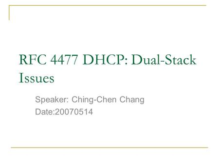 RFC 4477 DHCP: Dual-Stack Issues Speaker: Ching-Chen Chang Date:20070514.
