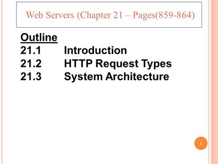 1 Web Servers (Chapter 21 – Pages(859-864) Outline 21.1 Introduction 21.2 HTTP Request Types 21.3 System Architecture.