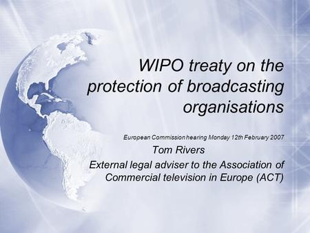 WIPO treaty on the protection of broadcasting organisations European Commission hearing Monday 12th February 2007 Tom Rivers External legal adviser to.