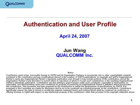 1 Authentication and User Profile April 24, 2007 Jun Wang QUALCOMM Inc. Notice Contributors grant a free, irrevocable license to 3GPP2 and its Organization.