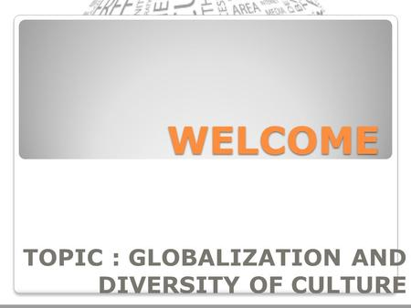 WELCOME TOPIC : GLOBALIZATION AND DIVERSITY OF CULTURE.