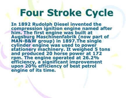 Four Stroke Cycle In 1892 Rudolph Diesel invented the compression ignition engine named after him. The first engine was built at Augsburg Maschinenfabrik.