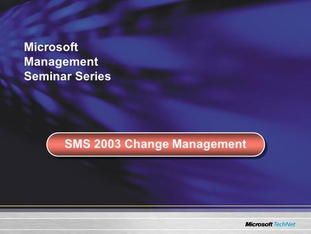 Microsoft Management Seminar Series SMS 2003 Change Management.