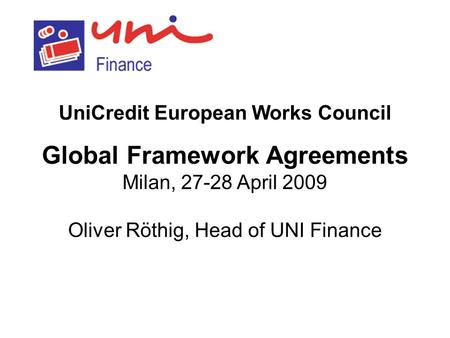 UniCredit European Works Council Global Framework Agreements Milan, 27-28 April 2009 Oliver Röthig, Head of UNI Finance.