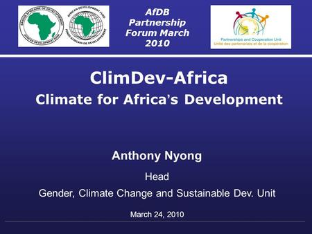 AfDB Partnership Forum March 2010 ClimDev-Africa Climate for Africa ' s Development Anthony Nyong Head Gender, Climate Change and Sustainable Dev. Unit.