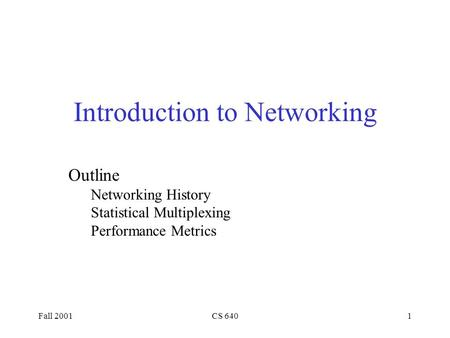 Fall 2001CS 6401 Introduction to Networking Outline Networking History Statistical Multiplexing Performance Metrics.