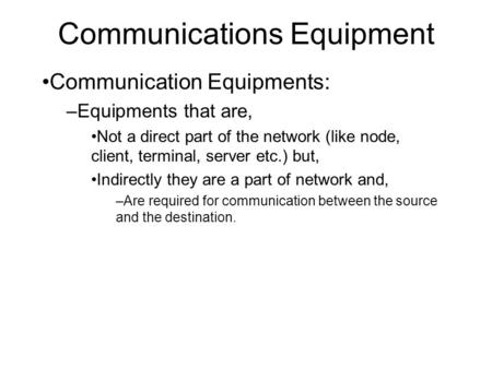 Communications Equipment Communication Equipments: –Equipments that are, Not a direct part of the network (like node, client, terminal, server etc.) but,