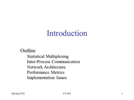 Spring 2002CS 4611 Introduction Outline Statistical Multiplexing Inter-Process Communication Network Architecture Performance Metrics Implementation Issues.