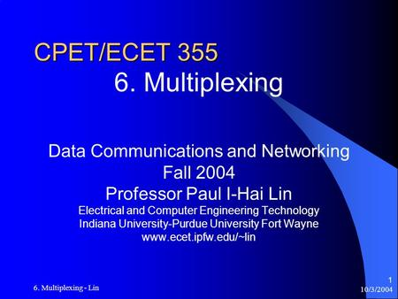 10/3/2004 6. Multiplexing - Lin 1 CPET/ECET 355 6. Multiplexing Data Communications and Networking Fall 2004 Professor Paul I-Hai Lin Electrical and Computer.