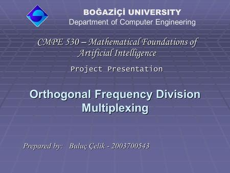 Orthogonal Frequency Division Multiplexing CMPE 530 – Mathematical Foundations of Artificial Intelligence Project Presentation BOĞAZİÇİ UNIVERSITY Department.