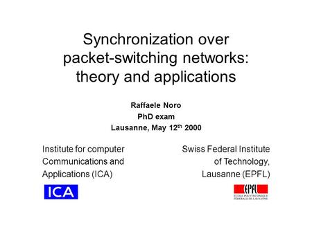 Synchronization over packet-<strong>switching</strong> <strong>networks</strong>: theory and applications Raffaele Noro PhD exam Lausanne, May 12 th 2000 Institute for computer Communications.