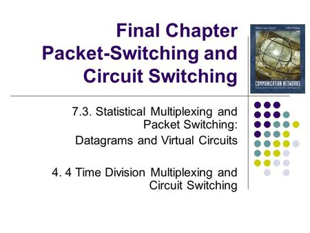 Final Chapter Packet-Switching and Circuit Switching 7.3. Statistical Multiplexing and Packet Switching: Datagrams and Virtual Circuits 4. 4 Time Division.