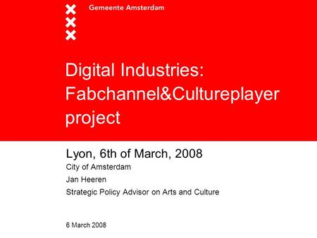 6 March 2008 Digital Industries: Fabchannel&Cultureplayer project Lyon, 6th of March, 2008 City of Amsterdam Jan Heeren Strategic Policy Advisor on Arts.