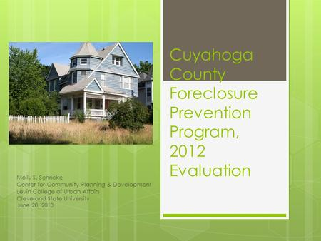 Cuyahoga County Foreclosure Prevention Program, 2012 Evaluation Molly S. Schnoke Center for Community Planning & Development Levin College of Urban Affairs.