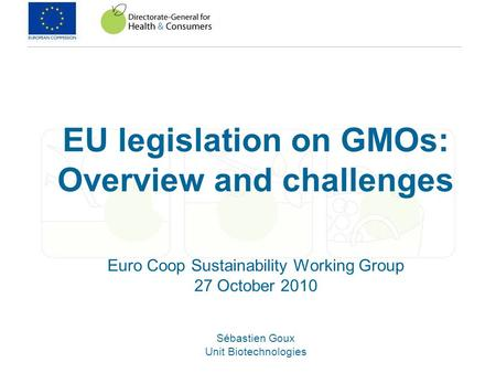 EU legislation on GMOs: Overview and challenges Euro Coop Sustainability Working Group 27 October 2010 Sébastien Goux Unit Biotechnologies.