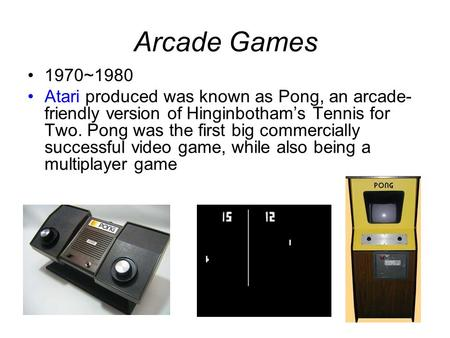 Arcade Games 1970~1980 Atari produced was known as Pong, an arcade- friendly version of Hinginbotham's Tennis for Two. Pong was the first big commercially.