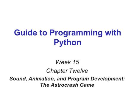 Guide to Programming with Python Week 15 Chapter Twelve Sound, Animation, and Program Development: The Astrocrash Game.