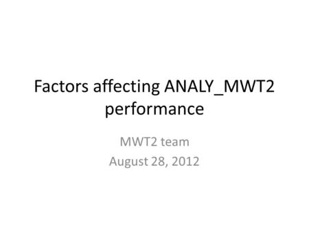 Factors affecting ANALY_MWT2 performance MWT2 team August 28, 2012.