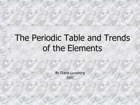 1 The Periodic Table and Trends of the Elements By Diane Lunaburg 2001.