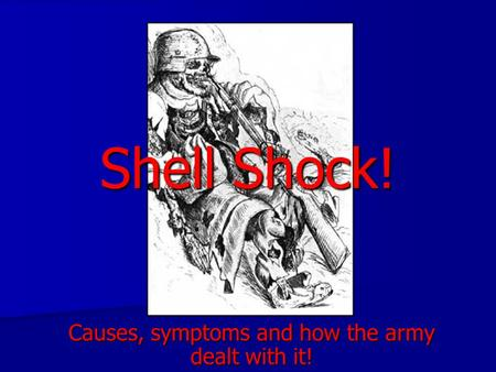 Shell Shock! Causes, symptoms and how the army dealt with it!
