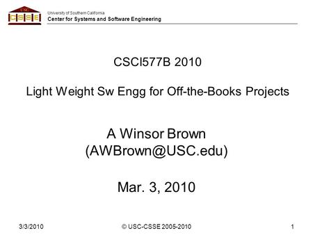 University of Southern California Center for Systems and Software Engineering 3/3/2010© USC-CSSE 2005-20101 CSCI577B 2010 Light Weight Sw Engg for Off-the-Books.