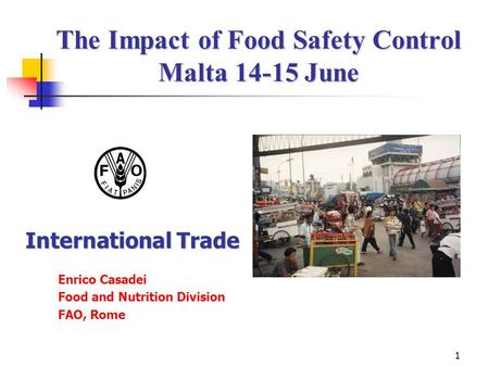 1 The Impact of Food Safety Control Malta 14-15 June The Impact of Food Safety Control Malta 14-15 June Enrico Casadei Food and Nutrition Division FAO,