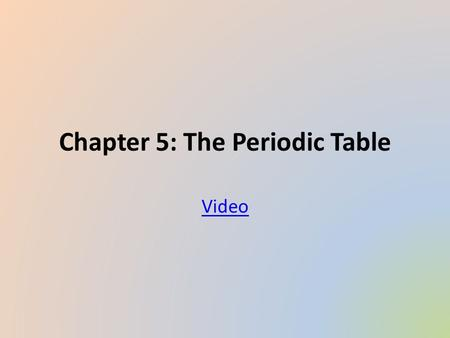 Chapter 5: The Periodic Table Video. Section 1: Organizing the Elements Video 2.