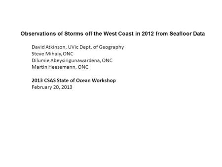 Observations of Storms off the West Coast in 2012 from Seafloor Data David Atkinson, UVic Dept. of Geography Steve Mihaly, ONC Dilumie Abeysirigunawardena,