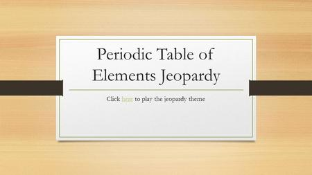 Periodic Table of Elements Jeopardy Click here to play the jeopardy themehere.