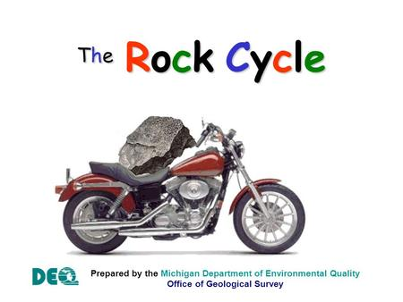 The Rock Cycle Prepared by the Michigan Department of Environmental Quality Office of Geological Survey.