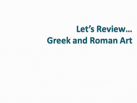 Let's Review… Greek and Roman Art