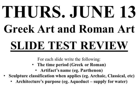 THURS. JUNE 13 Greek Art and Roman Art SLIDE TEST REVIEW For each slide write the following: The time period (Greek or Roman) Artifact's name (eg. Parthenon)