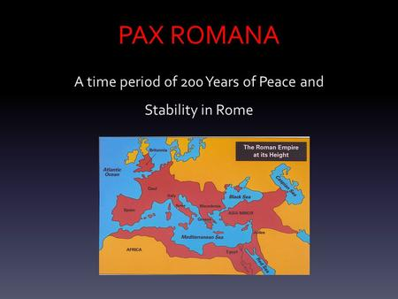 PAX ROMANA A time period of 200 Years of Peace and Stability in Rome.