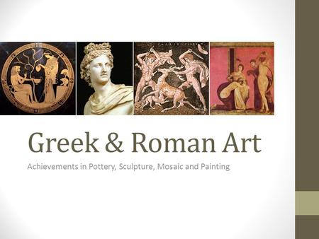 Greek & Roman Art Achievements in Pottery, Sculpture, Mosaic and Painting.