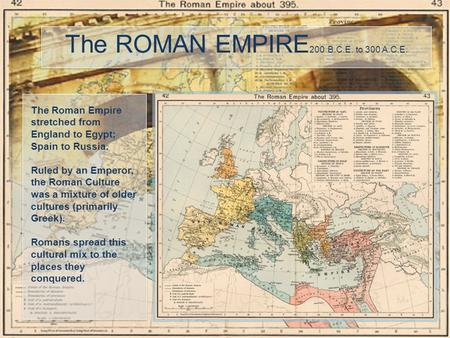 The ROMAN EMPIRE 200 B.C.E. to 300 A.C.E. The Roman Empire stretched from England to Egypt; Spain to Russia. Ruled by an Emperor, the Roman Culture was.