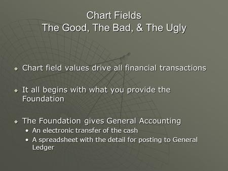 Chart Fields The Good, The Bad, & The Ugly  Chart field values drive all financial transactions  It all begins with what you provide the Foundation 