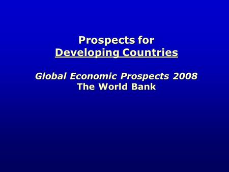 Prospects for Developing Countries Global Economic Prospects 2008 The World Bank.