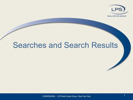 Searches and Search Results 1 CONFIDENTIAL - LPS Real Estate Group Client Use Only.