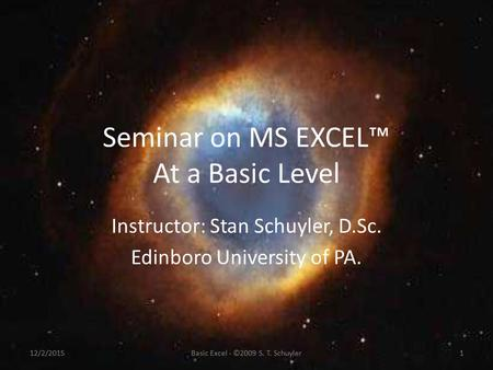 Seminar on MS EXCEL™ At a Basic Level Instructor: Stan Schuyler, D.Sc. Edinboro University of PA. 12/2/20151Basic Excel - ©2009 S. T. Schuyler.