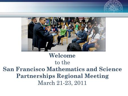 Welcome to the San Francisco Mathematics and Science Partnerships Regional Meeting March 21-23, 2011.