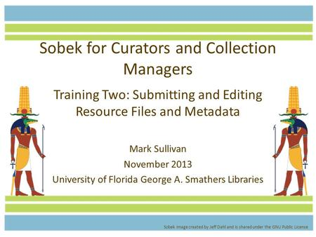 Sobek for Curators and Collection Managers Training Two: Submitting and Editing Resource Files and Metadata Mark Sullivan November 2013 University of Florida.