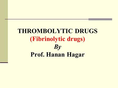 THROMBOLYTIC DRUGS (Fibrinolytic drugs) By Prof. Hanan Hagar.