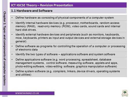 ICT IGCSE Theory – Revision Presentation 1.1 Hardware and Software Chapter 1: Types and components of computer systems WWW.YAHMAD.CO.UK Define hardware.