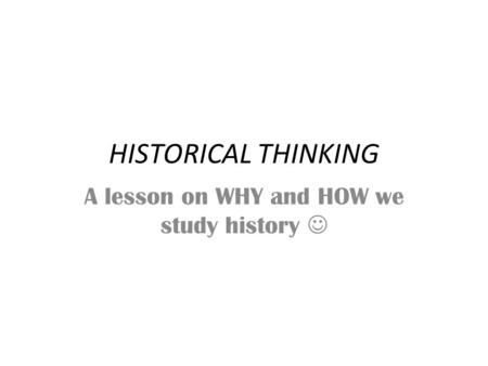 HISTORICAL THINKING A lesson on WHY and HOW we study history.